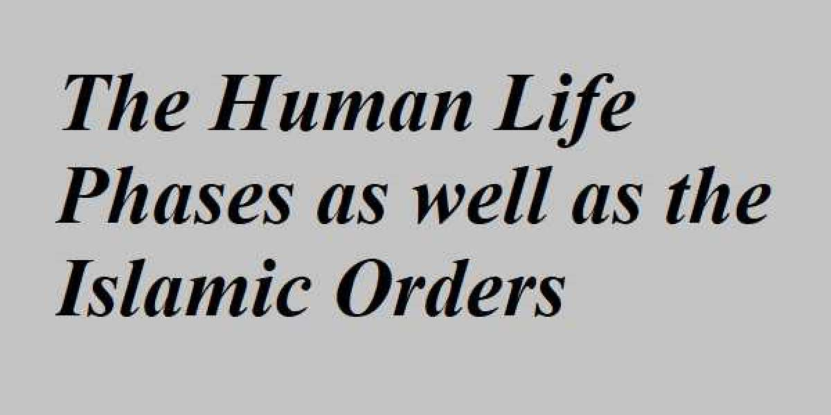 The Human Life Phases as well as the Islamic Orders